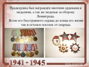 Прадедушка был награждён многими орденами и медалями, а так же медалью за оборон