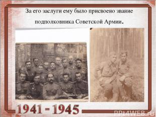 За его заслуги ему было присвоено звание подполковника Советской Армии.