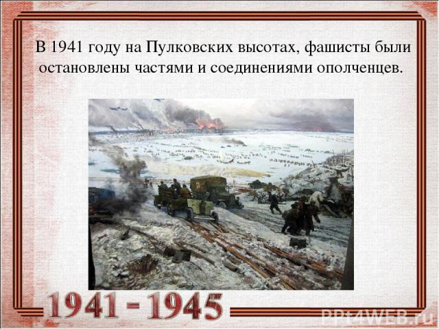 В 1941 году на Пулковских высотах, фашисты были остановлены частями и соединениями ополченцев.