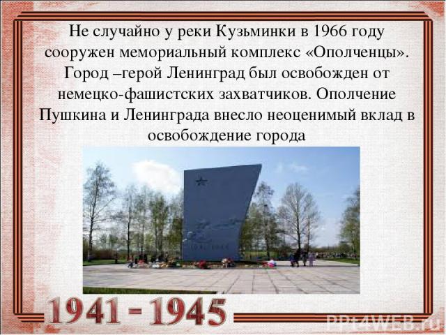 Не случайно у реки Кузьминки в 1966 году сооружен мемориальный комплекс «Ополченцы». Город –герой Ленинград был освобожден от немецко-фашистских захватчиков. Ополчение Пушкина и Ленинграда внесло неоценимый вклад в освобождение города
