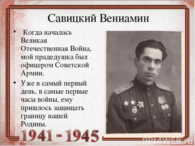 Савицкий Вениамин Когда началась Великая Отечественная Война, мой прадедушка был офицером Советской Армии. Уже в самый первый день, в самые первые часы войны, ему пришлось защищать границу нашей Родины.