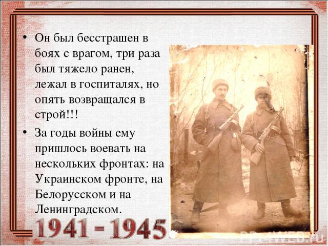 Он был бесстрашен в боях с врагом, три раза был тяжело ранен, лежал в госпиталях, но опять возвращался в строй!!! За годы войны ему пришлось воевать на нескольких фронтах: на Украинском фронте, на Белорусском и на Ленинградском.