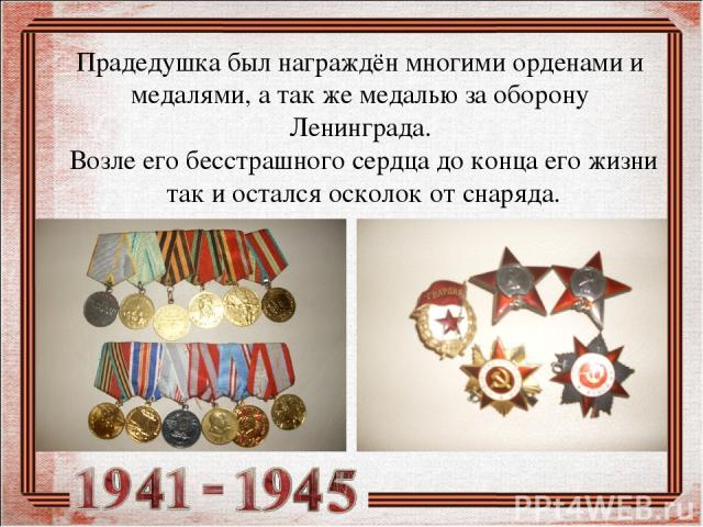 Прадедушка был награждён многими орденами и медалями, а так же медалью за оборону Ленинграда. Возле его бесстрашного сердца до конца его жизни так и остался осколок от снаряда.