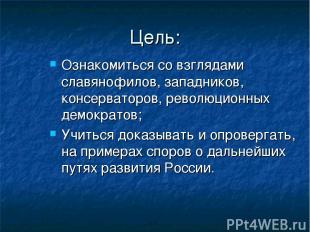 Цель: Ознакомиться со взглядами славянофилов, западников, консерваторов, революц