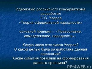 Идеологию российского консерватизма разработал С.С. Уваров «Теория официальной н