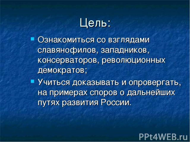 Цель: Ознакомиться со взглядами славянофилов, западников, консерваторов, революционных демократов; Учиться доказывать и опровергать, на примерах споров о дальнейших путях развития России.