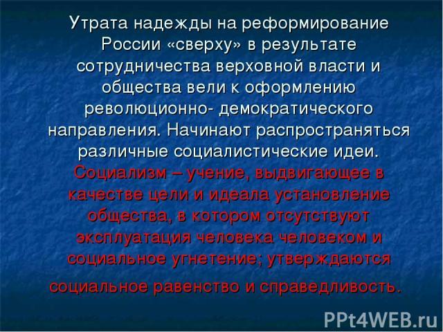 Утрата надежды на реформирование России «сверху» в результате сотрудничества верховной власти и общества вели к оформлению революционно- демократического направления. Начинают распространяться различные социалистические идеи. Социализм – учение, выд…