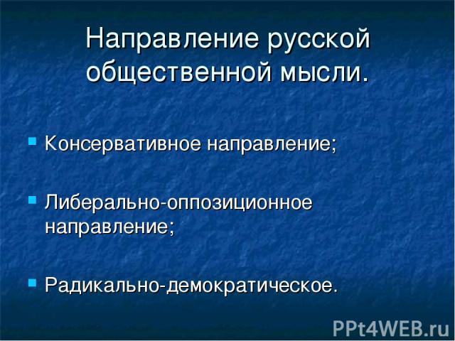 Направление русской общественной мысли. Консервативное направление; Либерально-оппозиционное направление; Радикально-демократическое.