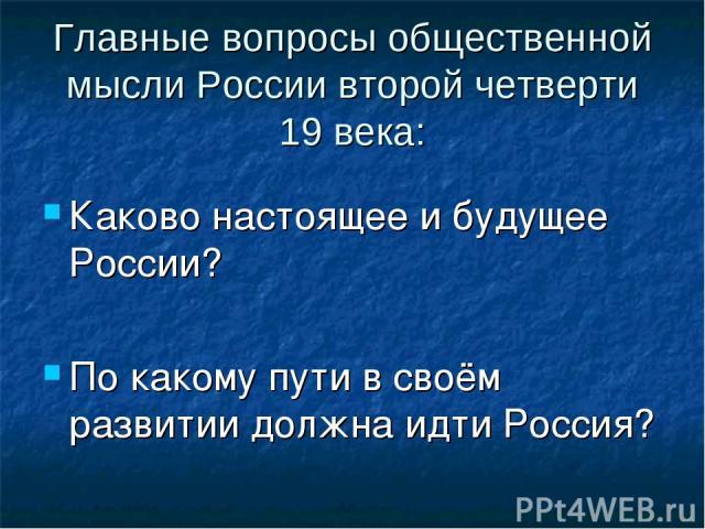 Главные вопросы общественной мысли России второй четверти 19 века: Каково настоящее и будущее России? По какому пути в своём развитии должна идти Россия?