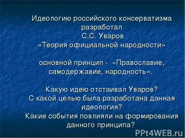 Идеологию российского консерватизма разработал С.С. Уваров «Теория официальной народности» основной принцип - «Православие, самодержавие, народность». Какую идею отстаивал Уваров? С какой целью была разработана данная идеология? Какие события повлия…