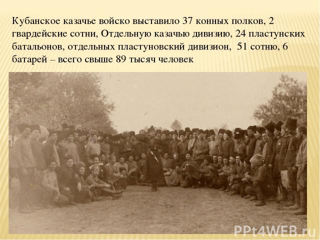 Кубанское казачье войско выставило 37 конных полков, 2 гвардейские сотни, Отдельную казачью дивизию, 24 пластунских батальонов, отдельных пластуновский дивизион, 51 сотню, 6 батарей – всего свыше 89 тысяч человек