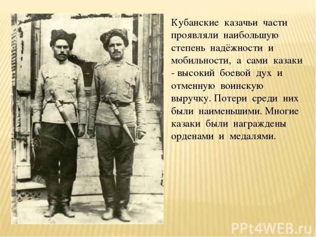 Кубанские казачьи части проявляли наибольшую степень надёжности и мобильности, а сами казаки - высокий боевой дух и отменную воинскую выручку. Потери среди них были наименьшими. Многие казаки были награждены орденами и медалями.