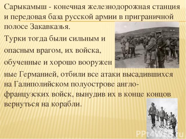 Сарыкамыш - конечная железнодорожная станция и передовая база русской армии в приграничной полосе Закавказья. Турки тогда были сильным и опасным врагом, их войска, обученные и хорошо вооружен ные Германией, отбили все атаки высадившихся на Галиполий…