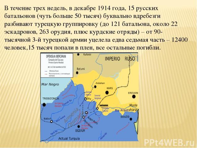 В течение трех недель, в декабре 1914 года, 15 русских батальонов (чуть больше 50 тысяч) буквально вдребезги разбивают турецкую группировку (до 121 батальона, около 22 эскадронов, 263 орудия, плюс курдские отряды) – от 90-тысячной 3-й турецкой армии…