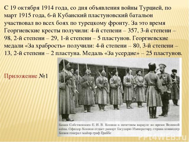 С 19 октября 1914 года, со дня объявления войны Турцией, по март 1915 года, 6-й Кубанский пластуновский батальон участвовал во всех боях по турецкому фронту. За это время Георгиевские кресты получили: 4-й степени – 357, 3-й степени – 98, 2-й степени…