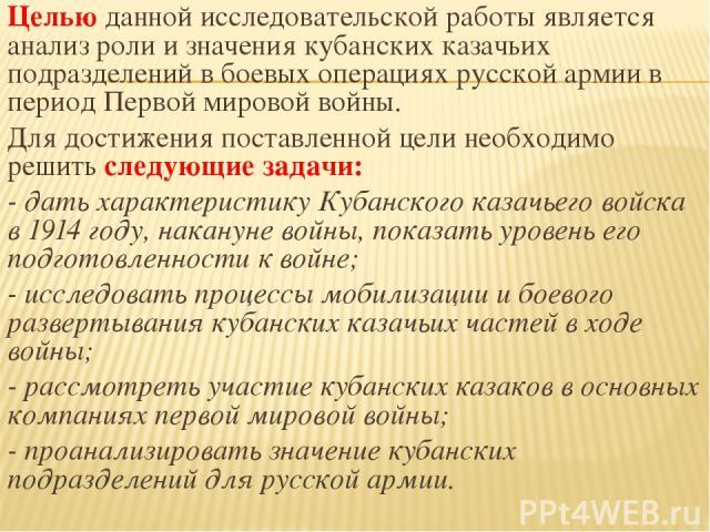 Целью данной исследовательской работы является анализ роли и значения кубанских казачьих подразделений в боевых операциях русской армии в период Первой мировой войны. Для достижения поставленной цели необходимо решить следующие задачи: - дать характ…