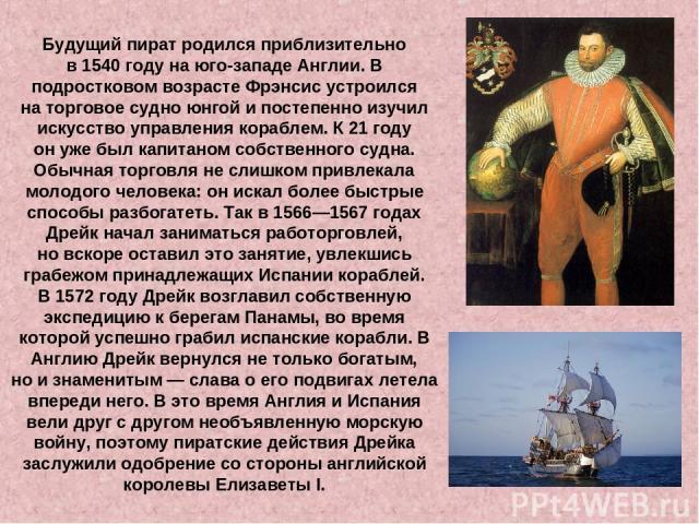 Будущий пират родился приблизительно в1540году наюго-западе Англии.В подростковом возрасте Фрэнсис устроился наторговое судно юнгой ипостепенно изучил искусство управления кораблем. К21году онуже был капитаном собственного судна. Обычная то…