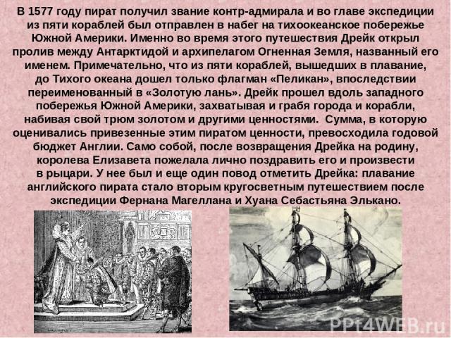 В 1577году пират получил звание контр-адмирала ивоглаве экспедиции изпяти кораблей был отправлен внабег натихоокеанское побережье Южной Америки. Именно вовремя этого путешествия Дрейк открыл пролив между Антарктидой иархипелагом Огненная Зем…