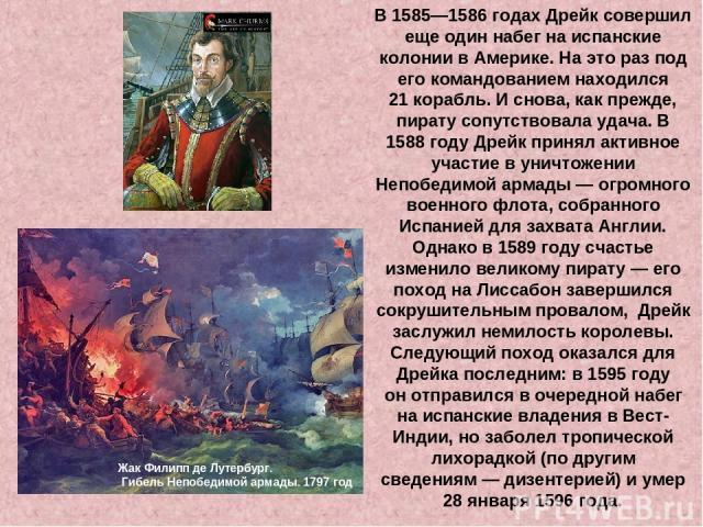 В 1585—1586годах Дрейк совершил еще один набег наиспанские колонии вАмерике. Наэто раз под его командованием находился 21корабль. Иснова, как прежде, пирату сопутствовала удача.В 1588году Дрейк принял активное участие вуничтожении Непобедим…