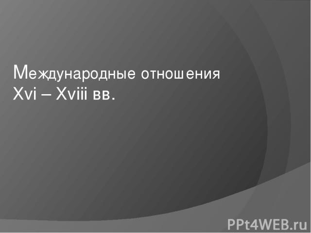 Международные отношения Хvi – Xviii вв.