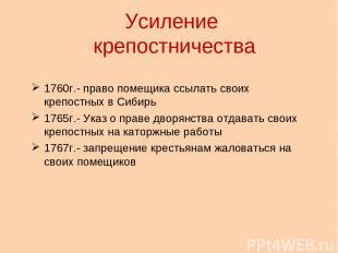 Усиление крепостничества 1760г.- право помещика ссылать своих крепостных в Сибир