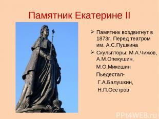 Памятник Екатерине II Памятник воздвигнут в 1873г. Перед театром им. А.С.Пушкина