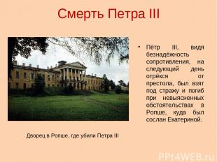 Смерть Петра III Пётр III, видя безнадёжность сопротивления, на следующий день о