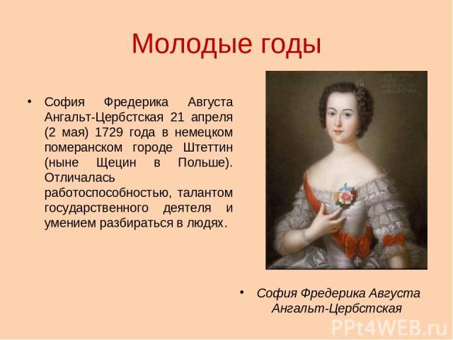 Молодые годы София Фредерика Августа Ангальт-Цербстская 21 апреля (2 мая) 1729 года в немецком померанском городе Штеттин (ныне Щецин в Польше). Отличалась работоспособностью, талантом государственного деятеля и умением разбираться в людях. София Фр…