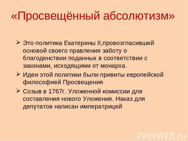 «Просвещённый абсолютизм» Это политика Екатерины II,провозгласившей основой своего правления заботу о благоденствии поданных в соответствии с законами, исходящими от монарха. Идеи этой политики были привиты европейской философией Просвещения Созыв в…