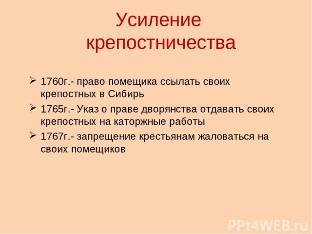 Усиление крепостничества 1760г.- право помещика ссылать своих крепостных в Сибирь 1765г.- Указ о праве дворянства отдавать своих крепостных на каторжные работы 1767г.- запрещение крестьянам жаловаться на своих помещиков