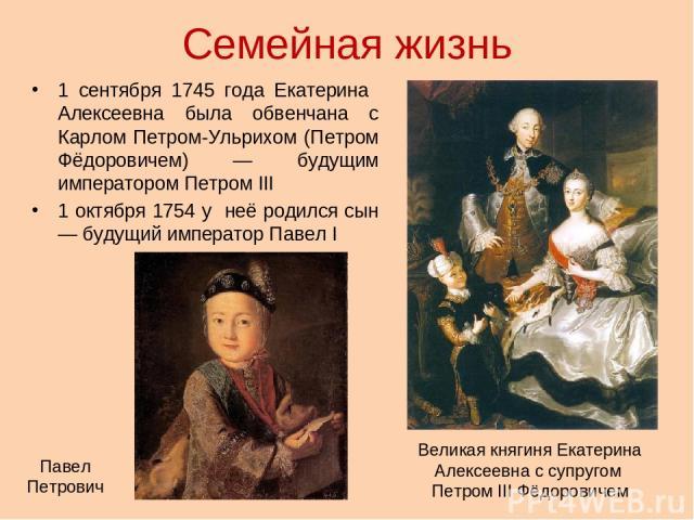 Семейная жизнь 1 сентября 1745 года Екатерина Алексеевна была обвенчана с Карлом Петром-Ульрихом (Петром Фёдоровичем) — будущим императором Петром III 1 октября 1754 у неё родился сын — будущий император Павел I Павел Петрович Великая княгиня Екатер…