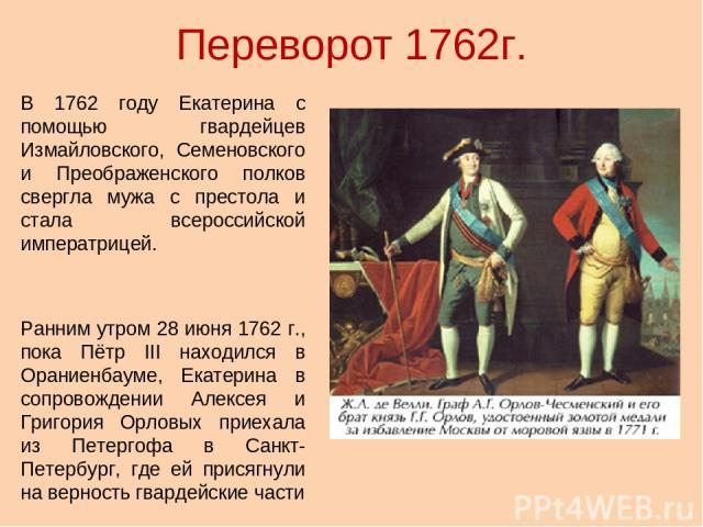 Переворот 1762г. В 1762 году Екатерина с помощью гвардейцев Измайловского, Семеновского и Преображенского полков свергла мужа с престола и стала всероссийской императрицей. Ранним утром 28 июня 1762 г., пока Пётр III находился в Ораниенбауме, Екатер…