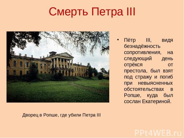 Смерть Петра III Пётр III, видя безнадёжность сопротивления, на следующий день отрёкся от престола, был взят под стражу и погиб при невыясненных обстоятельствах в Ропше, куда был сослан Екатериной. Дворец в Ропше, где убили Петра III