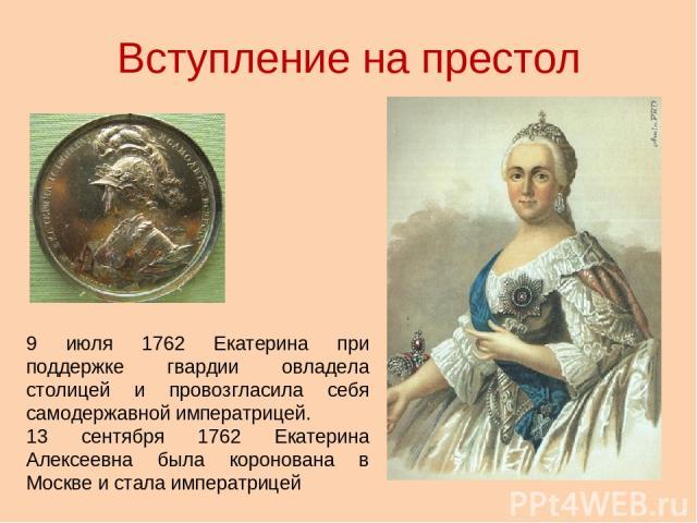 Вступление на престол 9 июля 1762 Екатерина при поддержке гвардии овладела столицей и провозгласила себя самодержавной императрицей. 13 сентября 1762 Екатерина Алексеевна была коронована в Москве и стала императрицей