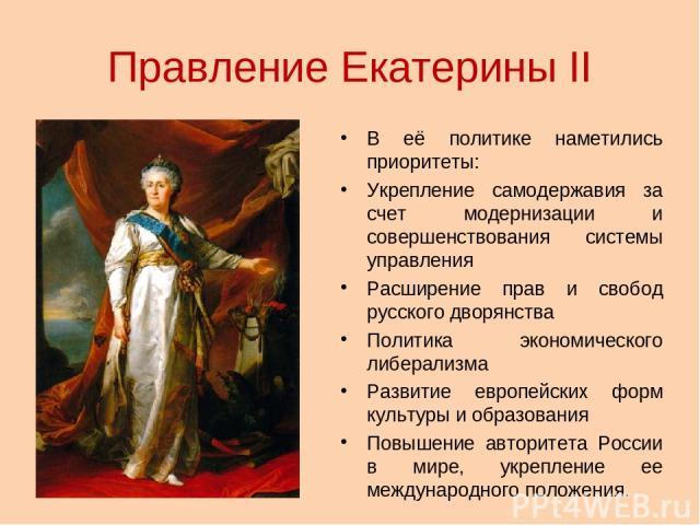 Правление Екатерины II В её политике наметились приоритеты: Укрепление самодержавия за счет модернизации и совершенствования системы управления Расширение прав и свобод русского дворянства Политика экономического либерализма Развитие европейских фор…
