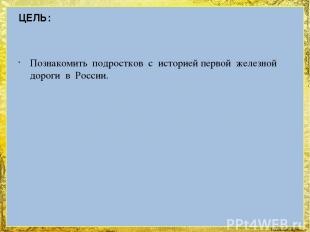 ЦЕЛЬ: Познакомить подростков с историей первой железной дороги в России. FokinaL