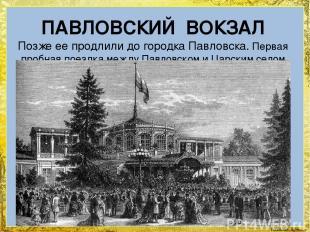 ПАВЛОВСКИЙ ВОКЗАЛ Позже ее продлили до городка Павловска. Первая пробная поездка