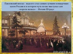 Павловский вокзал надолго стал самым лучшим концертным залом России и в котором