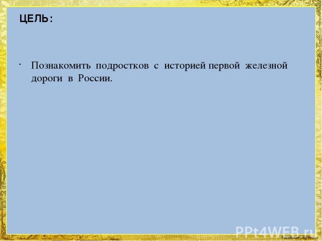 ЦЕЛЬ: Познакомить подростков с историей первой железной дороги в России. FokinaLida.75@mail.ru