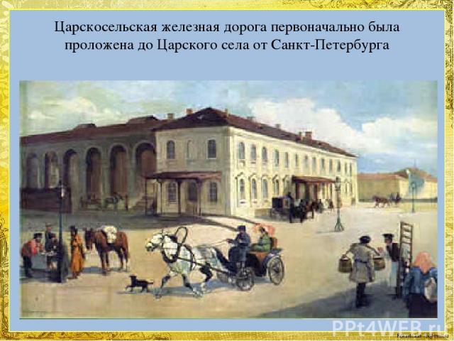 Царскосельская железная дорога первоначально была проложена до Царского села от Санкт-Петербурга FokinaLida.75@mail.ru