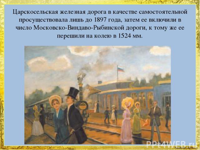 Царскосельская железная дорога в качестве самостоятельной просуществовала лишь до 1897 года, затем ее включили в число Московско-Виндаво-Рыбинской дороги, к тому же ее перешили на колею в 1524 мм. FokinaLida.75@mail.ru