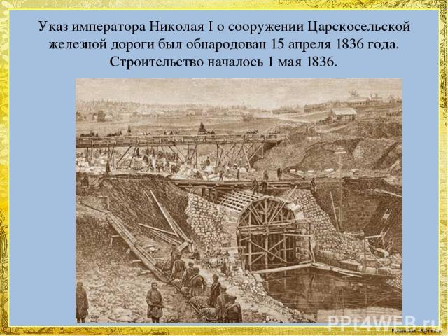 Указ императора Николая I о сооружении Царскосельской железной дороги был обнародован 15 апреля 1836 года. Строительство началось 1 мая 1836. FokinaLida.75@mail.ru