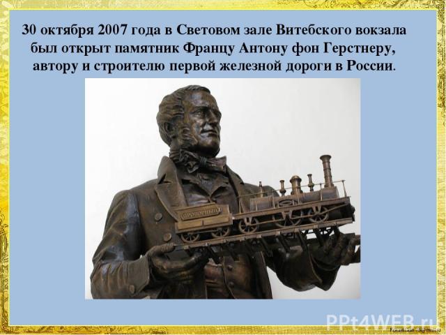 30 октября 2007 года в Световом зале Витебского вокзала был открыт памятник Францу Антону фон Герстнеру, автору и строителю первой железной дороги в России. FokinaLida.75@mail.ru