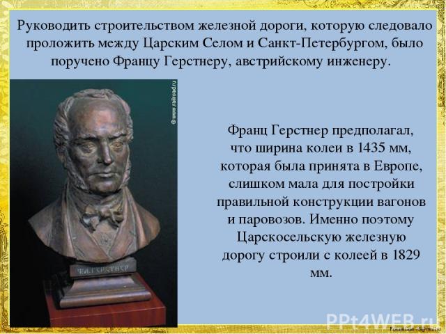 Руководить строительством железной дороги, которую следовало проложить между Царским Селом и Санкт-Петербургом, было поручено Францу Герстнеру, австрийскому инженеру. Франц Герстнер предполагал, что ширина колеи в 1435 мм, которая была принята в Евр…