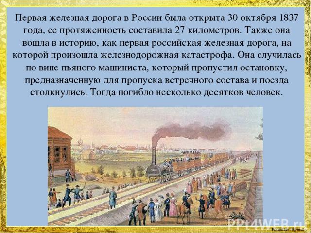 Первая железная дорога в России была открыта 30 октября 1837 года, ее протяженность составила 27 километров. Также она вошла в историю, как первая российская железная дорога, на которой произошла железнодорожная катастрофа. Она случилась по вине пья…