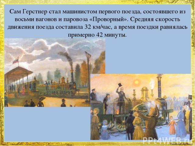 Сам Герстнер стал машинистом первого поезда, состоявшего из восьми вагонов и паровоза «Проворный». Средняя скорость движения поезда составила 32 км/час, а время поездки равнялась примерно 42 минуты. FokinaLida.75@mail.ru