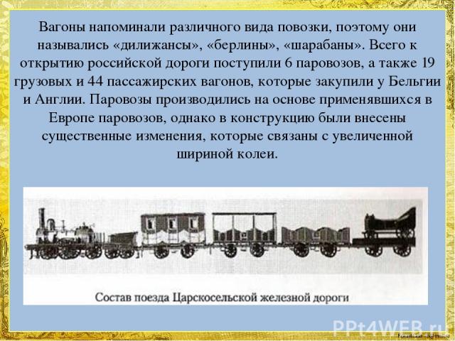 Вагоны напоминали различного вида повозки, поэтому они назывались «дилижансы», «берлины», «шарабаны». Всего к открытию российской дороги поступили 6 паровозов, а также 19 грузовых и 44 пассажирских вагонов, которые закупили у Бельгии и Англии. Паров…