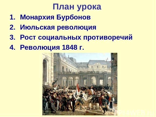 План урока Монархия Бурбонов Июльская революция Рост социальных противоречий Революция 1848 г.