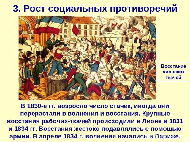 3. Рост социальных противоречий В 1830-е гг. возросло число стачек, иногда они перерастали в волнения и восстания. Крупные восстания рабочих-ткачей происходили в Лионе в 1831 и 1834 гг. Восстания жестоко подавлялись с помощью армии. В апреле 1834 г.…