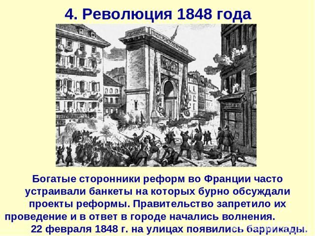 4. Революция 1848 года Богатые сторонники реформ во Франции часто устраивали банкеты на которых бурно обсуждали проекты реформы. Правительство запретило их проведение и в ответ в городе начались волнения. 22 февраля 1848 г. на улицах появились баррикады.